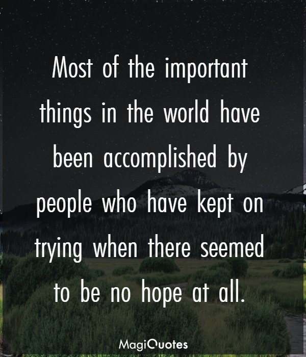 Most of the important things in the world have been accomplished