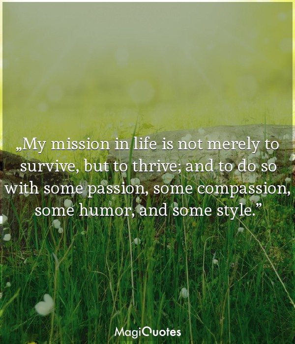 My mission in life is not merely to survive