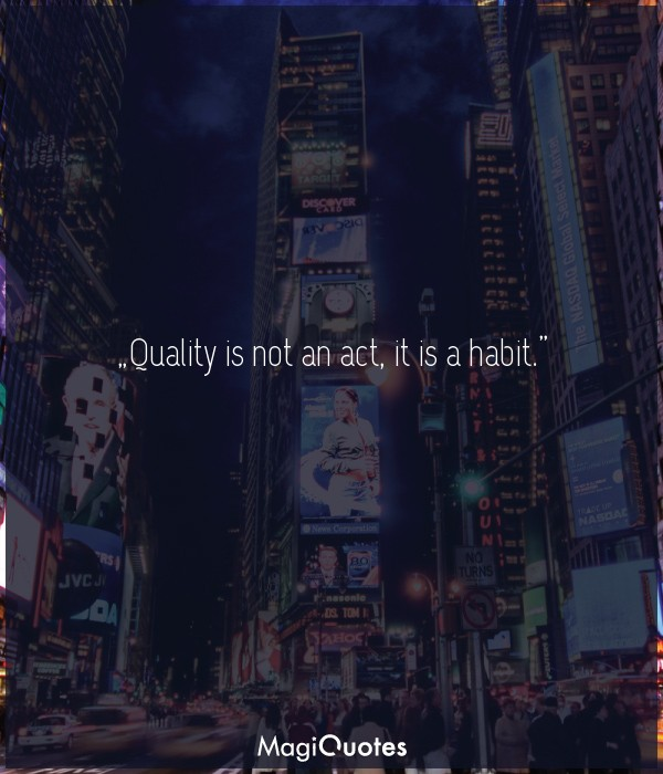 Quality is not an act, it is a habit