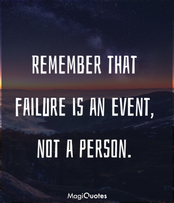 Remember that failure is an event