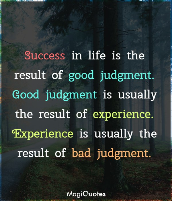 Success in life is the result of good judgment