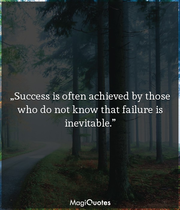 Success is often achieved by those who do not know that failure is inevitable