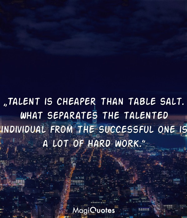 Talent is cheaper than table salt