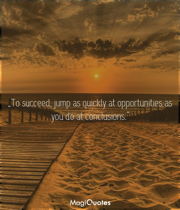 To succeed, jump as quickly at opportunities as you do at conclusions