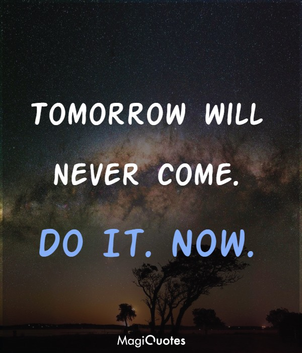 Tomorrow will never come