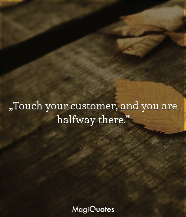 Touch your customer, and you are halfway there