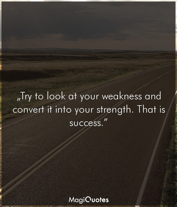 Try to look at your weakness and convert it into your strength