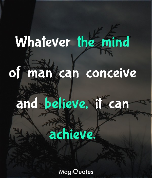 Whatever the mind of man can conceive and believe