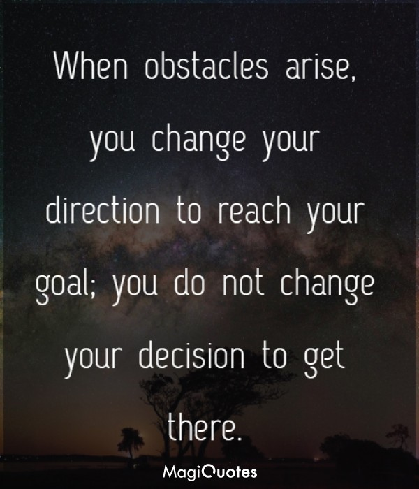 When obstacles arise, you change your direction to reach your goal