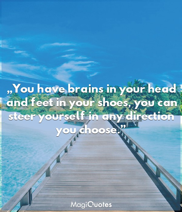 You have brains in your head and feet in your shoes