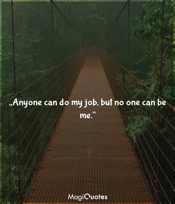 Anyone can do my job, but no one can be me