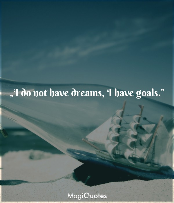 I do not have dreams, I have goals