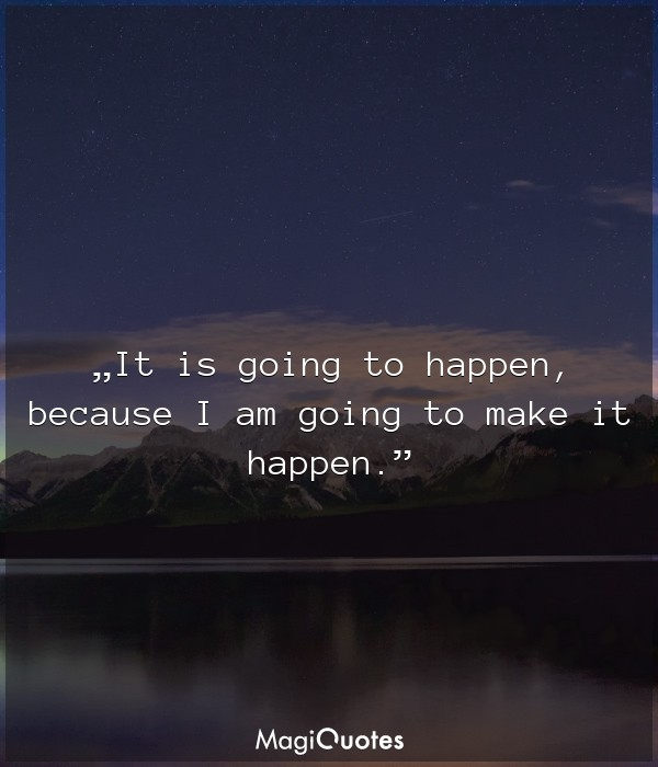 It is going to happen, because I am going to make it happen