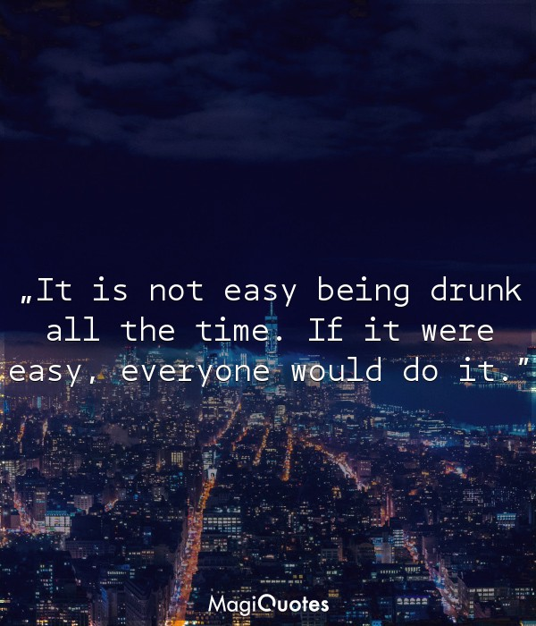 It is not easy being drunk all the time