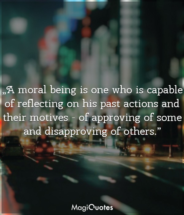 A moral being is one who is capable of reflecting on his past actions and their motives