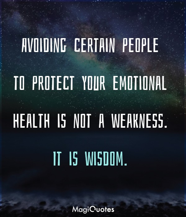 Avoiding certain people to protect your emotional health is not a weakness