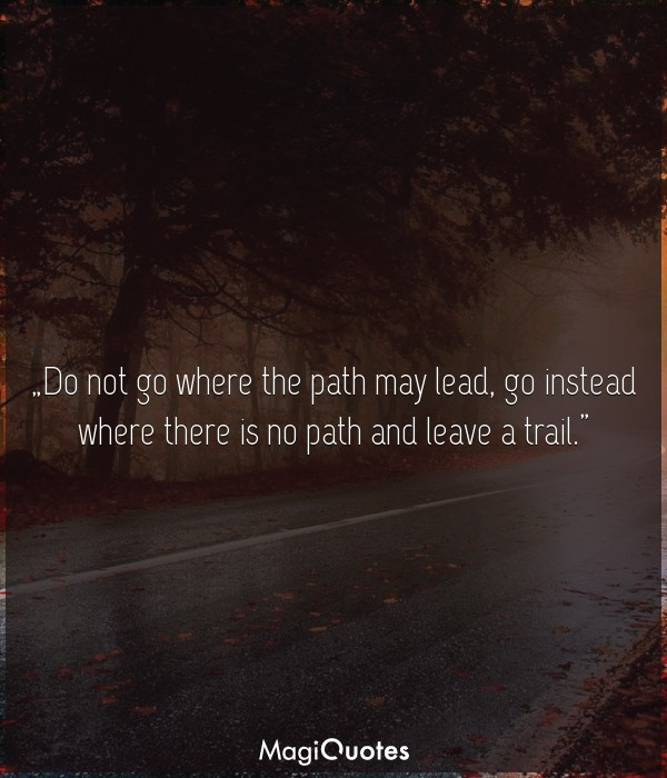 Do Not Go Where The Path May Lead Ralph Waldo Emerson Magiquotescom