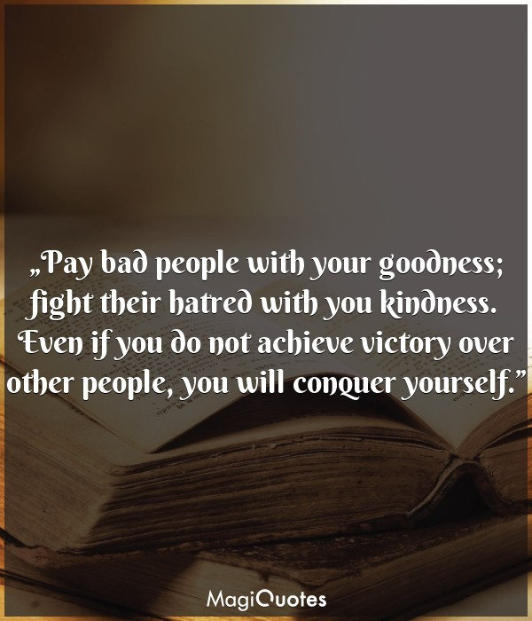 Pay bad people with your goodness