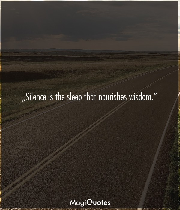 Silence is the sleep that nourishes wisdom