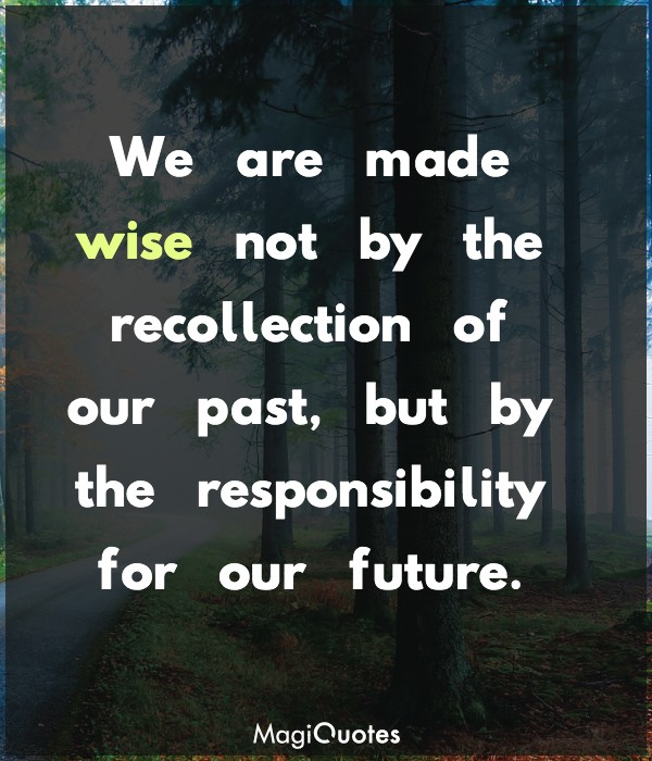 We are made wise not by the recollection of our past