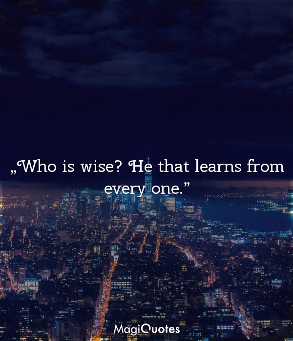 Who is wise? He that learns from every one
