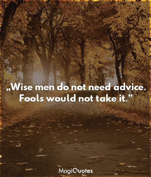 Wise men do not need advice