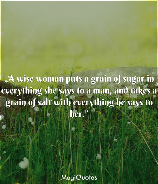 A wise woman puts a grain of sugar in everything she says to a man