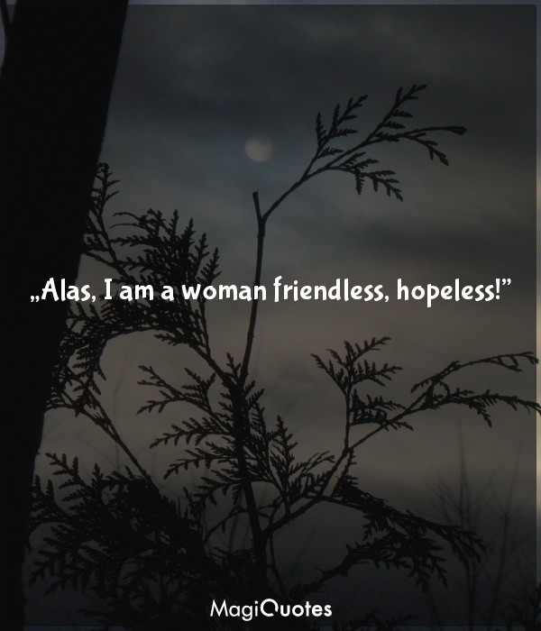 Alas, I am a woman friendless, hopeless