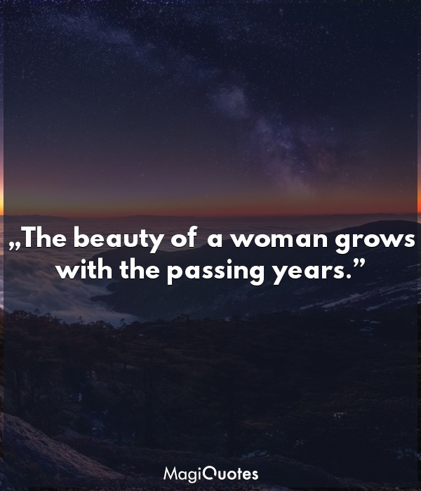 The beauty of a woman grows with the passing years