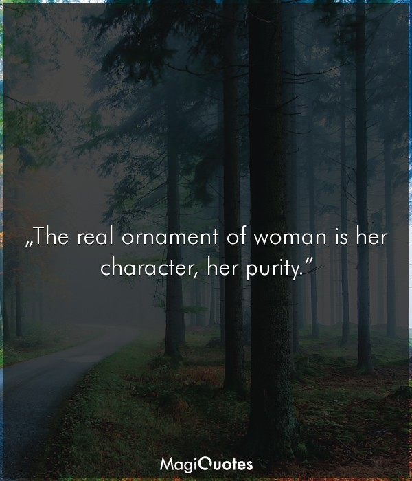 The real ornament of woman is her character, her purity