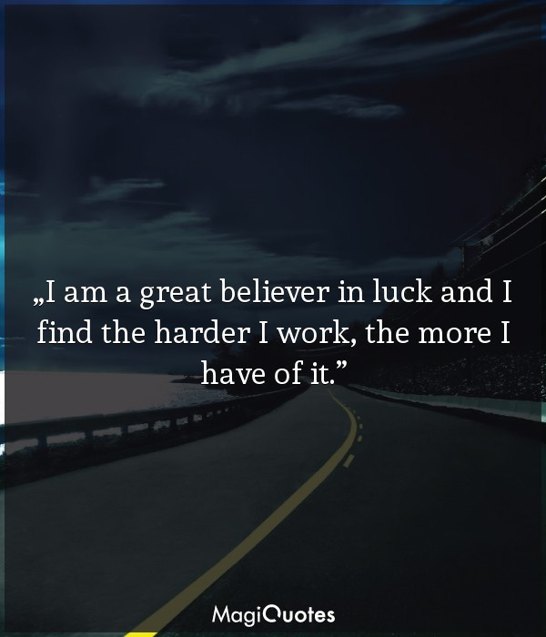 I am a great believer in luck and I find the harder I work