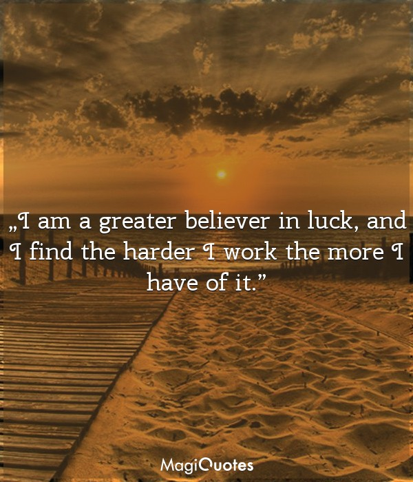 I am a greater believer in luck