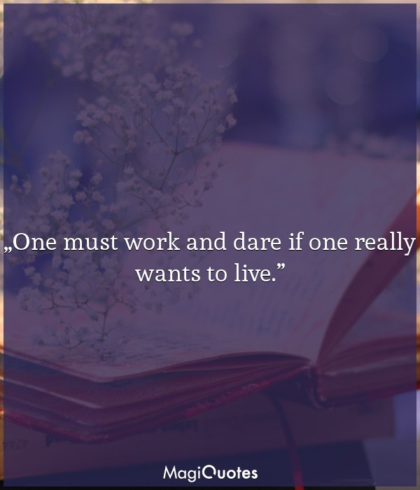 One must work and dare if one really wants to live