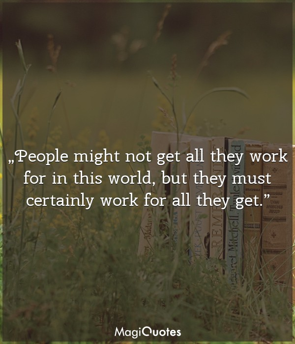 People might not get all they work for in this world