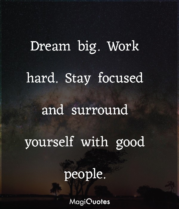 Stay focused and surround yourself with good people