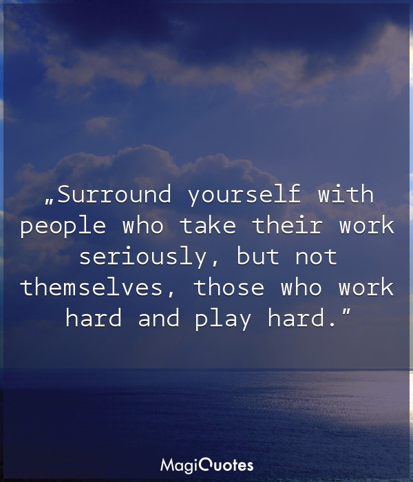 Surround yourself with people who take their work seriously