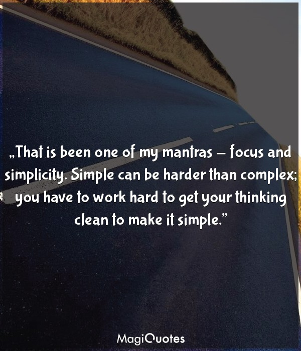 That is been one of my mantras-focus and simplicity