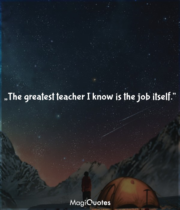 The greatest teacher I know is the job itself