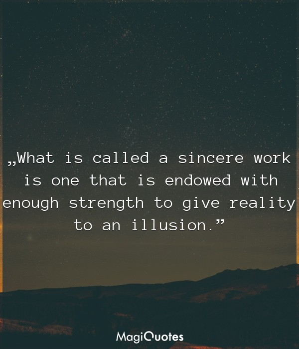What is called a sincere work is one that is endowed with enough strength to give reality to an illusion