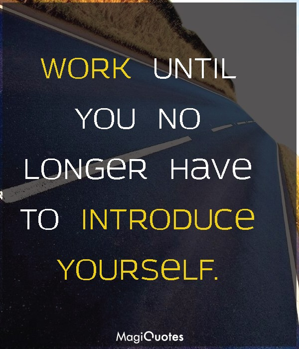 Work until you no longer have to introduce yourself