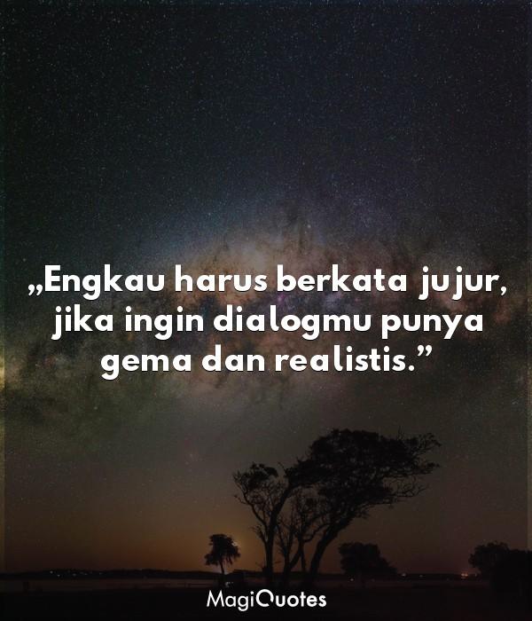 Engkau harus berkata jujur, jika ingin dialogmu punya gema dan realistis
