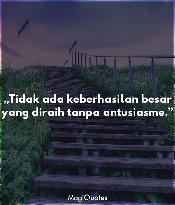 Tidak ada keberhasilan besar yang diraih tanpa antusiasme