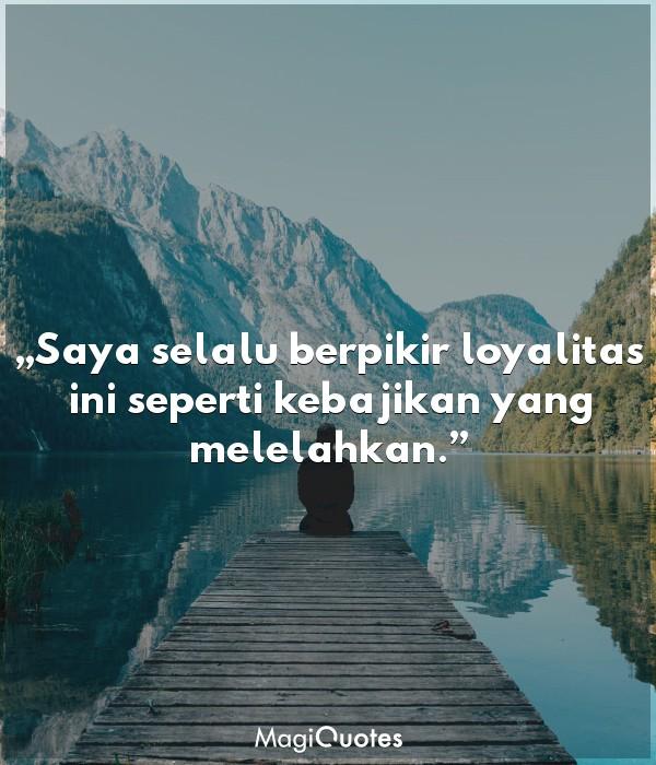 Saya selalu berpikir loyalitas ini seperti kebajikan yang melelahkan