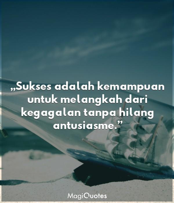 Sukses adalah kemampuan untuk melangkah dari kegagalan tanpa hilang antusiasme