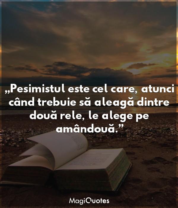 Pesimistul este cel care, atunci când trebuie să aleagă