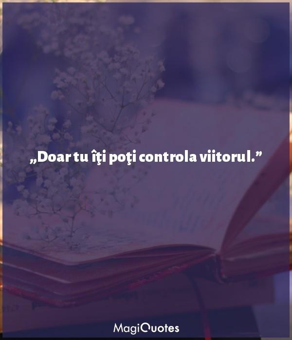 Doar tu îţi poţi controla viitorul