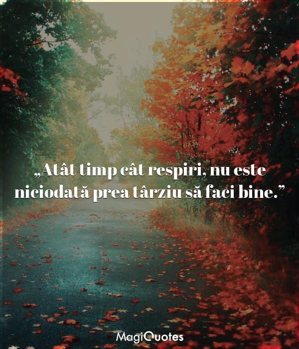 Atât timp cât respiri, nu este niciodată prea târziu să faci bine