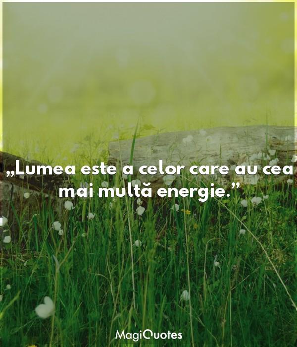 Lumea este a celor care au cea mai multă energie