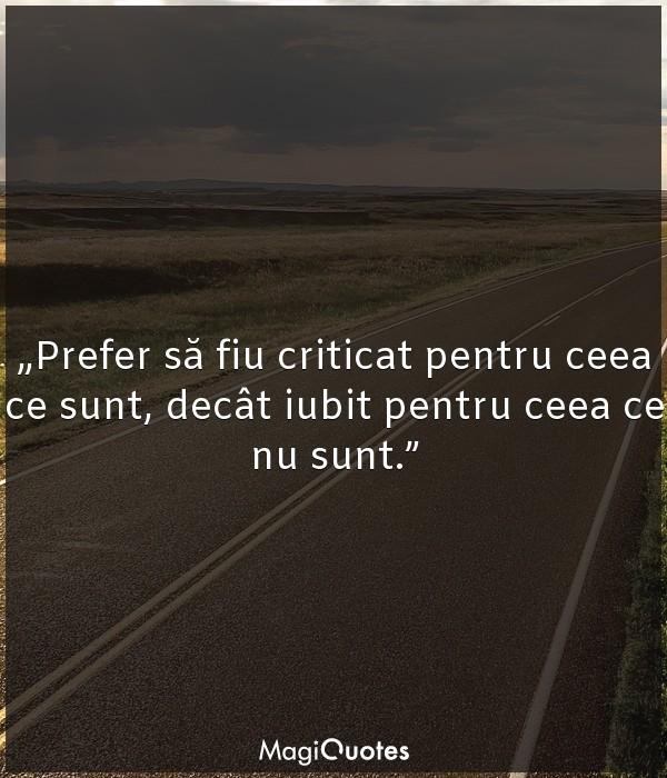 Prefer să fiu criticat pentru ceea ce sunt