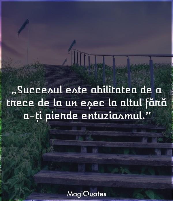 Succesul este abilitatea de a trece de la un eșec la altul fără a-ți pierde entuziasmul.